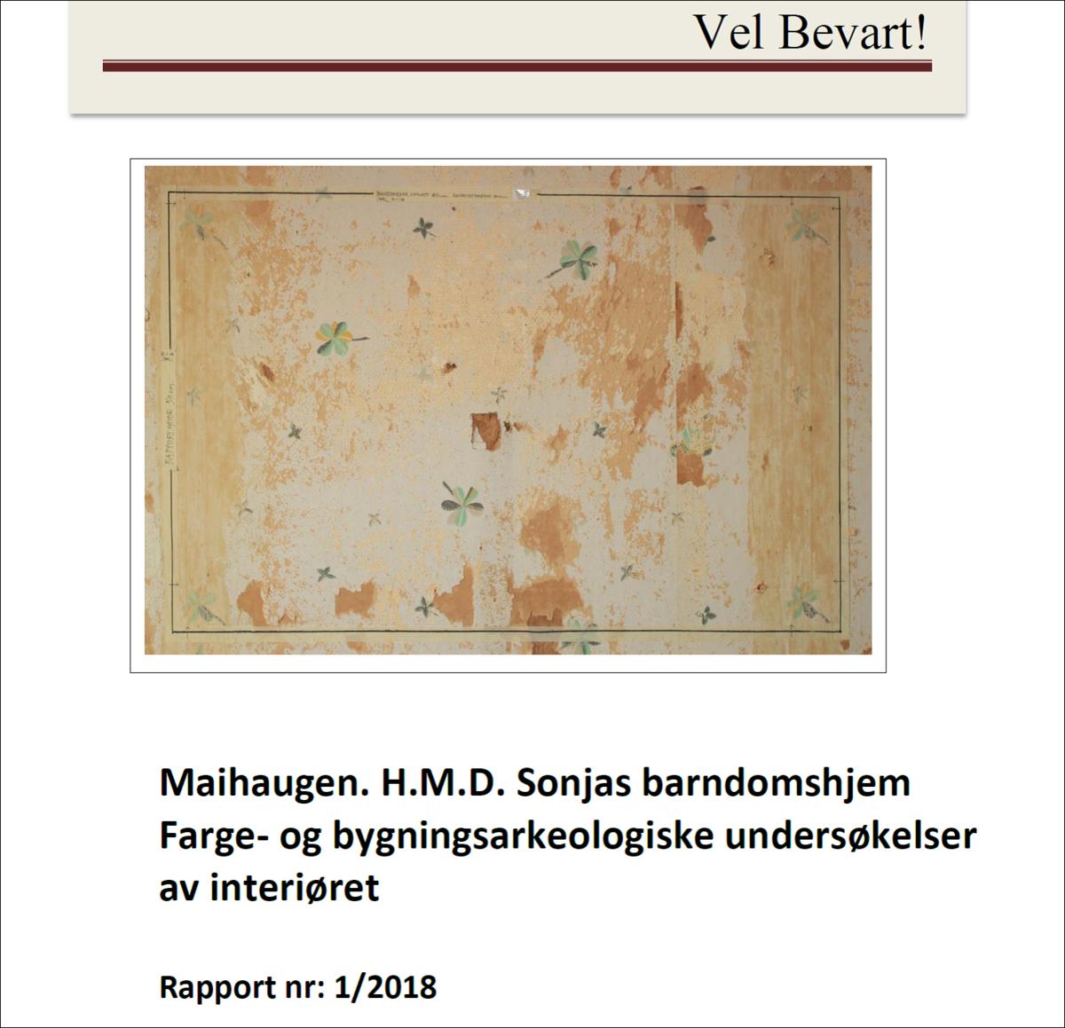 """Forside av rapport med teksten """"Vel bevart"""" og tittelen """"Maihaugen. H.M.D. Sonjas barndomshjem. Farge - og bygningsarkeologiske undersøkelser av interiøret. Rapport nr: 1/2018"""""""